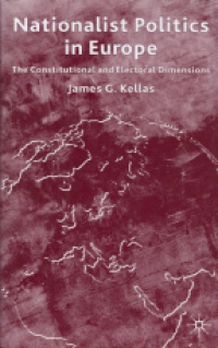 James G. Kellas - Nationalist Politics in Europe: The Constitutional and Electorial Dimensions