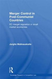 MALINAUSKAITE - Merger Control in Post-Communist Countries: EC Merger Regulation in Small Market Economies