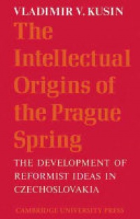 Kusin - The Intellectual Origins of the Prague Spring: The Development of Reformist Ideas in Czechoslovakia 1956–1967