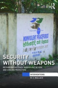 M. S. Wallace - Security Without Weapons: Rethinking violence, nonviolent action, and civilian protection