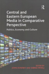 John Downey, Sabina Mihelj - Central and Eastern European Media in Comparative Perspective: Politics, Economy and Culture