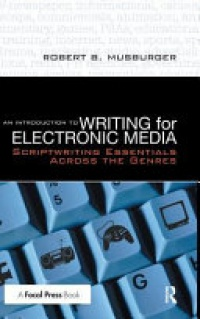 Robert B. Musburger - An Introduction to Writing for Electronic Media: Scriptwriting Essentials Across the Genres