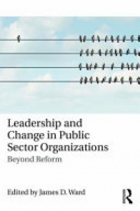 James D. Ward - Leadership and Change in Public Sector Organizations: Beyond Reform
