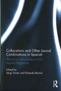 Sergi Torner Castells, Elisenda Bernal Gallen - Collocations and other lexical combinations in Spanish: Theoretical, lexicographical and applied perspectives
