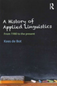 Kees de Bot - A History of Applied Linguistics: From 1980 to the present