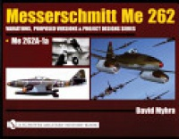 David Myhra - Messerschmitt Me 262: Variations, Proposed Versions & Project Designs Series