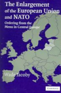 Jacoby W. - The Enlargement of the European Union and NATO: Ordering from the Menu in Central Europe